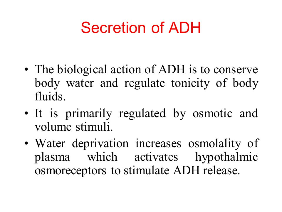 Secretion of ADH The biological action of ADH is to conserve body water and regulate tonicity of body fluids. It is primarily regulated by osmotic and