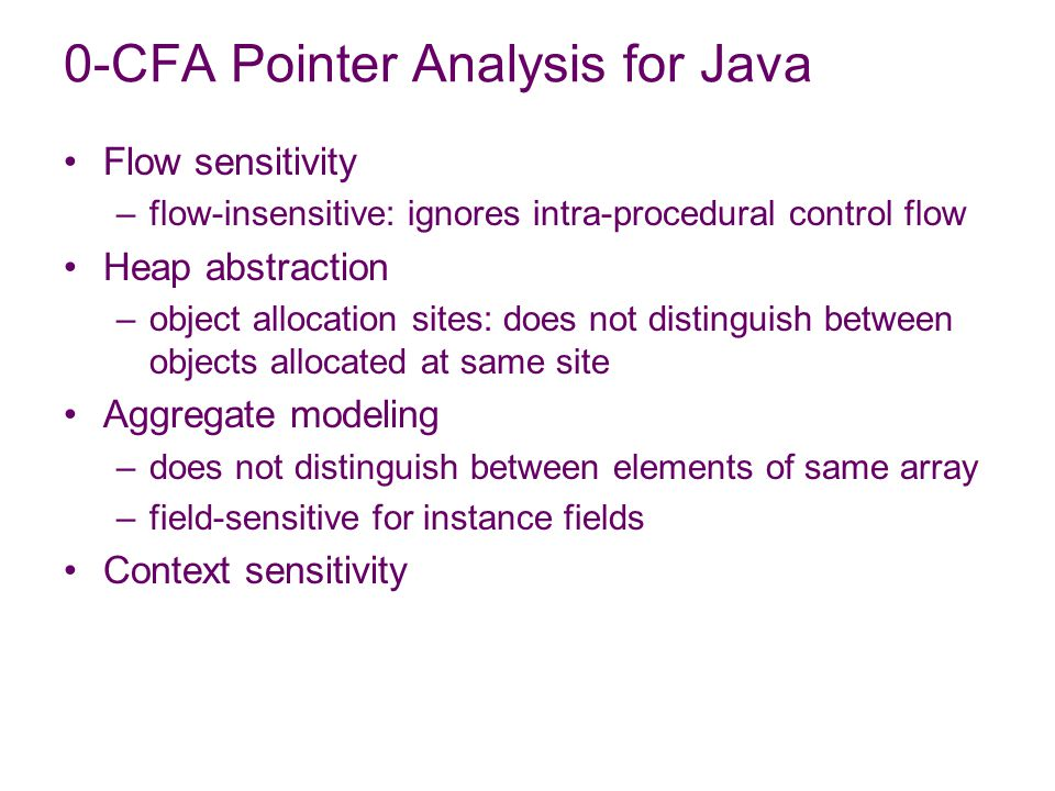 Flow sensitivity –flow-insensitive: ignores intra-procedural control flow Heap abstraction –object allocation sites: does not distinguish between objects allocated at same site Aggregate modeling –does not distinguish between elements of same array –field-sensitive for instance fields Context sensitivity 0-CFA Pointer Analysis for Java