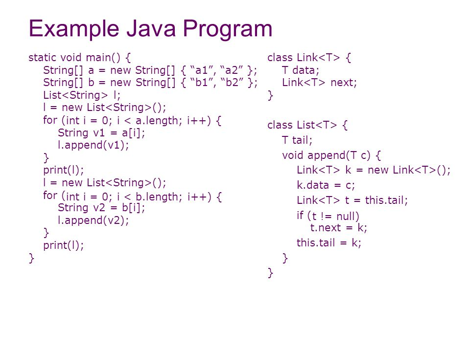 Example Java Program class Link { T data; Link next; } class List { T tail; void append(T c) { Link k = new Link (); k.data = c; Link t = this.tail; if ( t.next = k; this.tail = k; } t != null) static void main() { String[] a = new String[] { a1 , a2 }; String[] b = new String[] { b1 , b2 }; List l; l = new List (); for ( String v1 = a[i]; l.append(v1); } print(l); l = new List (); for ( String v2 = b[i]; l.append(v2); } print(l); } int i = 0; i < a.length; i++) { int i = 0; i < b.length; i++) {
