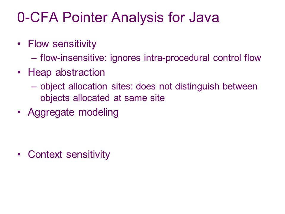 Flow sensitivity –flow-insensitive: ignores intra-procedural control flow Heap abstraction –object allocation sites: does not distinguish between objects allocated at same site Aggregate modeling Context sensitivity 0-CFA Pointer Analysis for Java