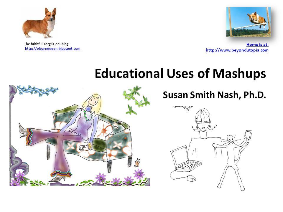Educational Uses of Mashups Susan Smith Nash, Ph.D.
