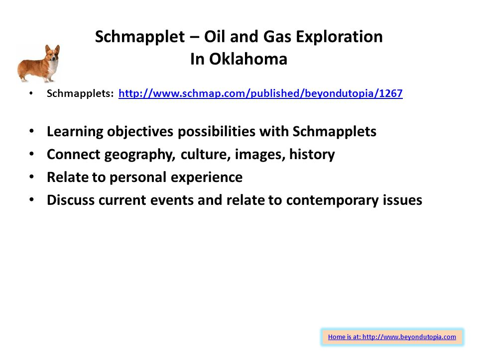 Schmapplet – Oil and Gas Exploration In Oklahoma Home is at: http://www.beyondutopia.com Schmapplets: http://www.schmap.com/published/beyondutopia/1267http://www.schmap.com/published/beyondutopia/1267 Learning objectives possibilities with Schmapplets Connect geography, culture, images, history Relate to personal experience Discuss current events and relate to contemporary issues