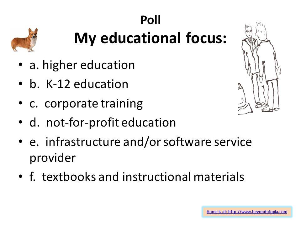Poll My educational focus: a.higher education b. K-12 education c.