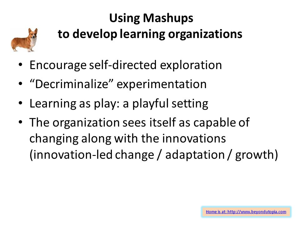 Using Mashups to develop learning organizations Encourage self-directed exploration Decriminalize experimentation Learning as play: a playful setting The organization sees itself as capable of changing along with the innovations (innovation-led change / adaptation / growth) Home is at: http://www.beyondutopia.com
