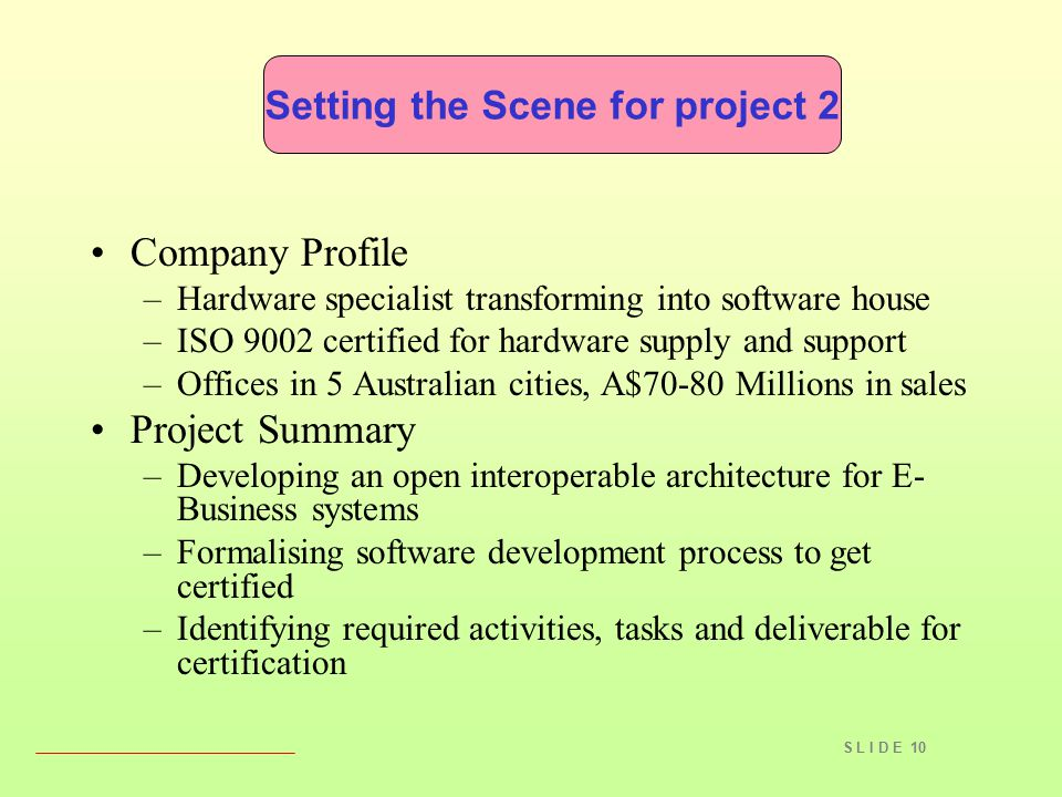 S L I D E 10 Company Profile –Hardware specialist transforming into software house –ISO 9002 certified for hardware supply and support –Offices in 5 Australian cities, A$70-80 Millions in sales Project Summary –Developing an open interoperable architecture for E- Business systems –Formalising software development process to get certified –Identifying required activities, tasks and deliverable for certification Setting the Scene for project 2