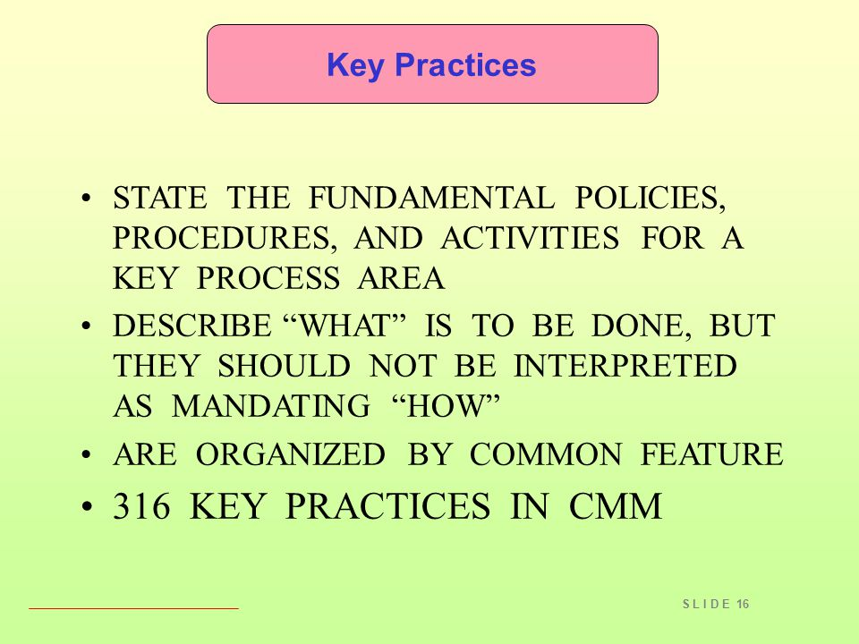 "S L I D E 16 STATE THE FUNDAMENTAL POLICIES, PROCEDURES, AND ACTIVITIES FOR A KEY PROCESS AREA DESCRIBE ""WHAT"" IS TO BE DONE, BUT THEY SHOULD NOT BE I"