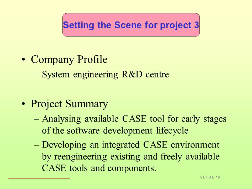 S L I D E 18 Company Profile –System engineering R&D centre Project Summary –Analysing available CASE tool for early stages of the software developmen