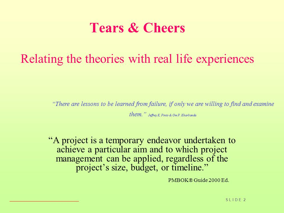 "S L I D E 2 Tears & Cheers Relating the theories with real life experiences ""A project is a temporary endeavor undertaken to achieve a particular aim"