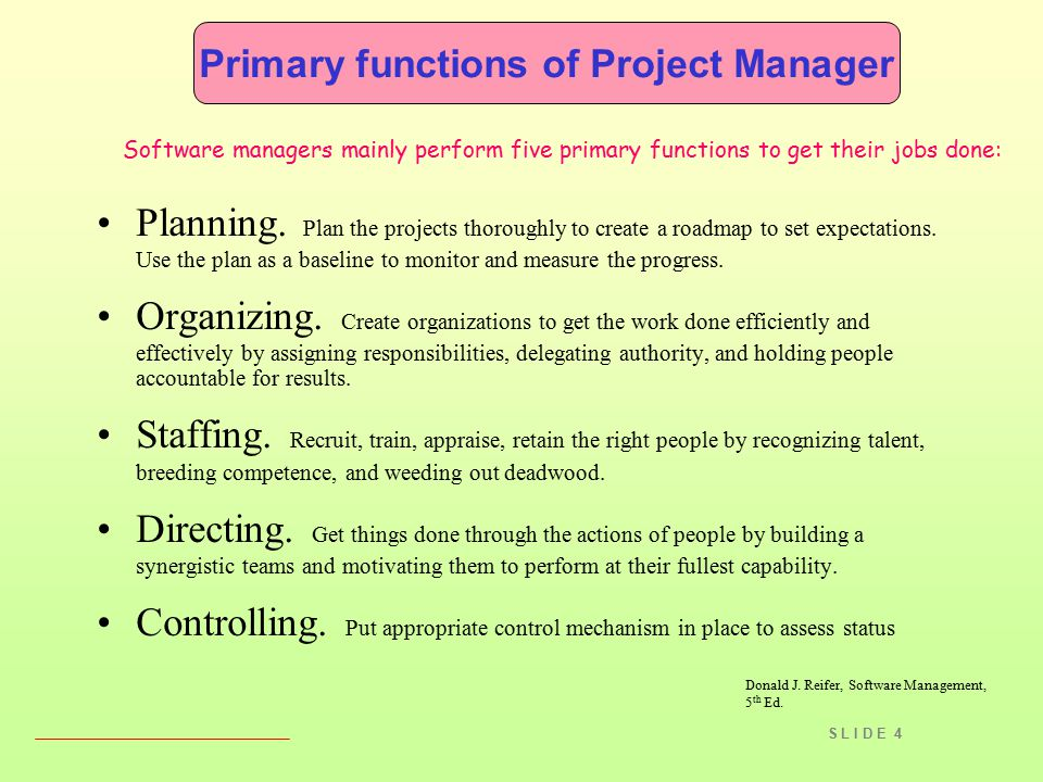 S L I D E 4 Primary functions of Project Manager Software managers mainly perform five primary functions to get their jobs done: Planning. Plan the pr