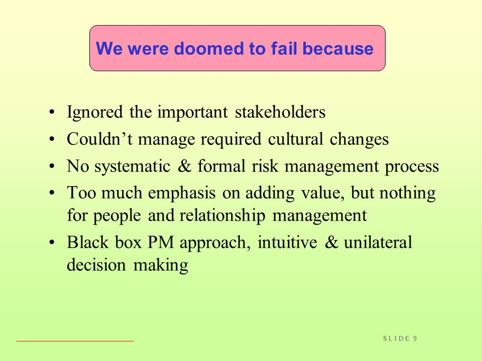 S L I D E 9 We were doomed to fail because Ignored the important stakeholders Couldn't manage required cultural changes No systematic & formal risk ma