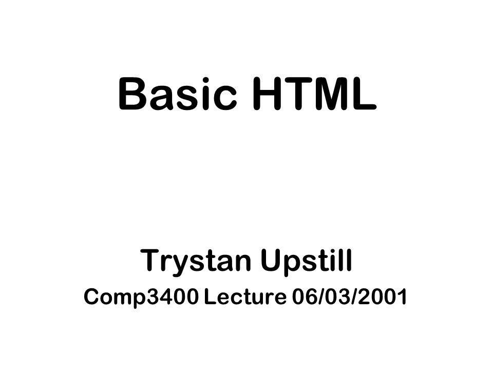 Basic HTML Trystan Upstill Comp3400 Lecture 06/03/2001