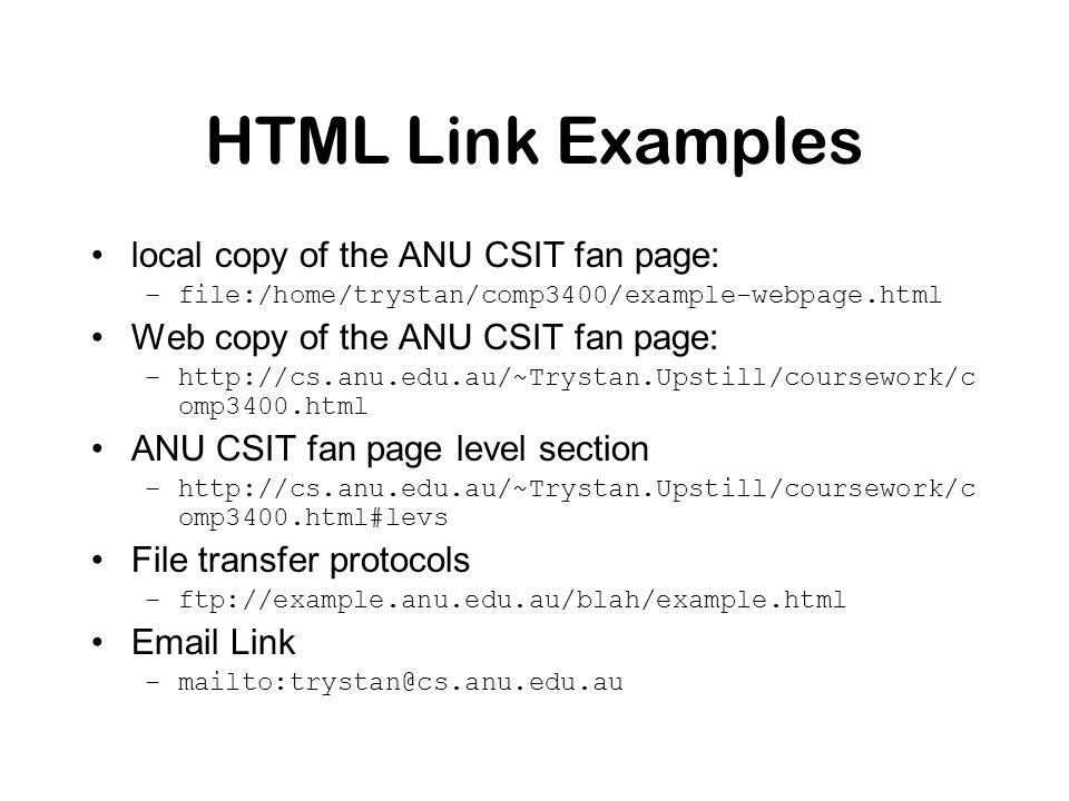 HTML Link Examples local copy of the ANU CSIT fan page: –file:/home/trystan/comp3400/example-webpage.html Web copy of the ANU CSIT fan page: –http://cs.anu.edu.au/~Trystan.Upstill/coursework/c omp3400.html ANU CSIT fan page level section –http://cs.anu.edu.au/~Trystan.Upstill/coursework/c omp3400.html#levs File transfer protocols –ftp://example.anu.edu.au/blah/example.html Email Link –mailto:trystan@cs.anu.edu.au