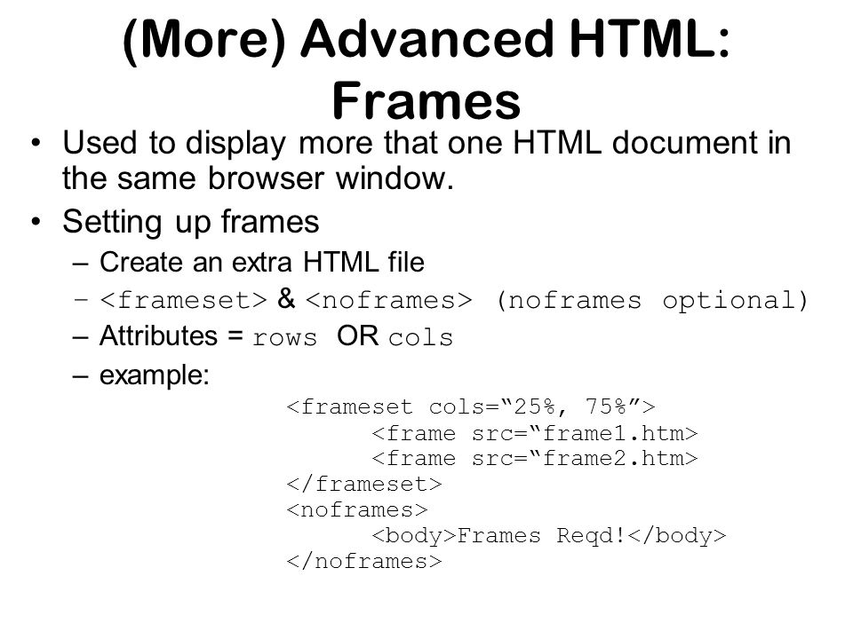 (More) Advanced HTML: Frames Used to display more that one HTML document in the same browser window.