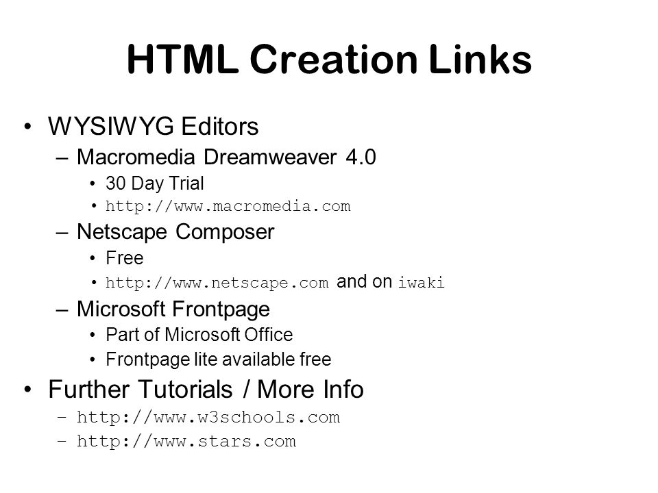HTML Creation Links WYSIWYG Editors –Macromedia Dreamweaver 4.0 30 Day Trial http://www.macromedia.com –Netscape Composer Free http://www.netscape.com and on iwaki –Microsoft Frontpage Part of Microsoft Office Frontpage lite available free Further Tutorials / More Info –http://www.w3schools.com –http://www.stars.com