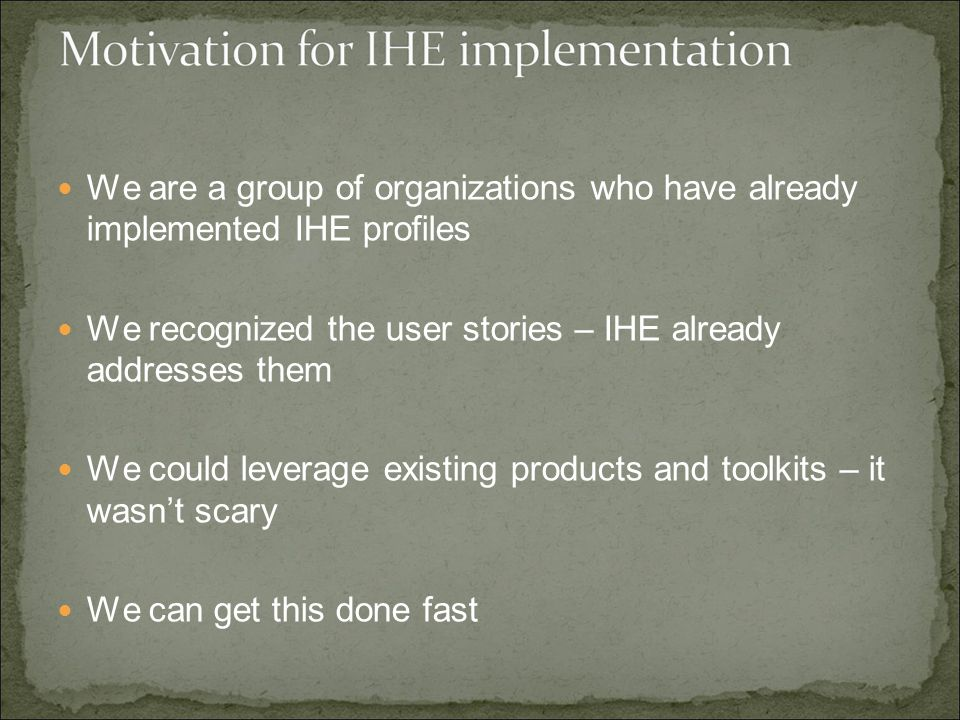 We are a group of organizations who have already implemented IHE profiles We recognized the user stories – IHE already addresses them We could leverage existing products and toolkits – it wasn't scary We can get this done fast