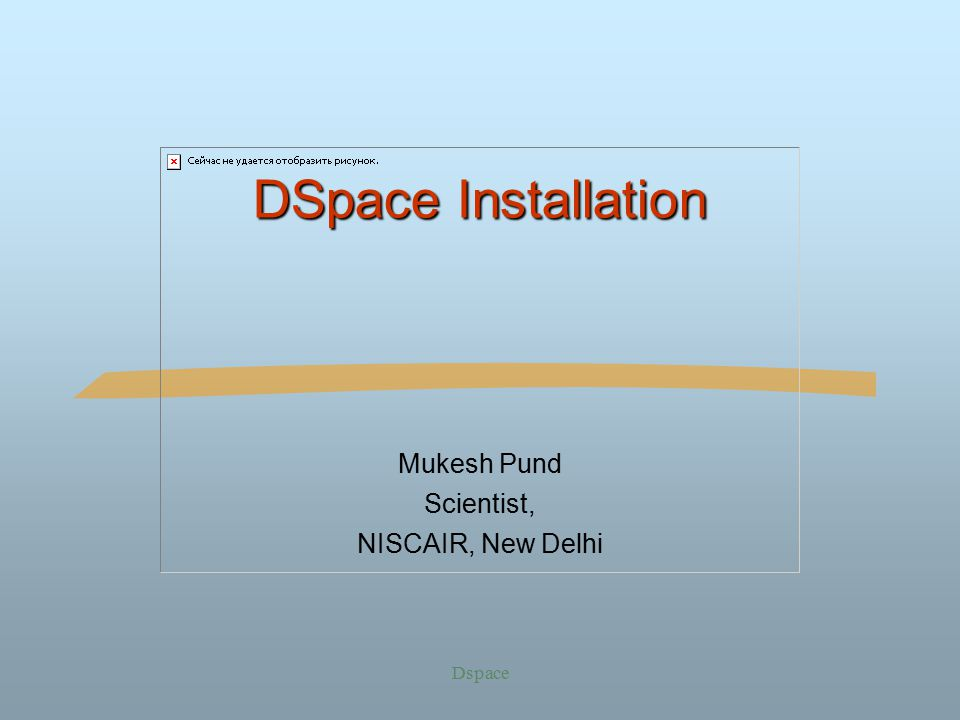 Dspace DSpace Installation Mukesh Pund Scientist, NISCAIR, New Delhi