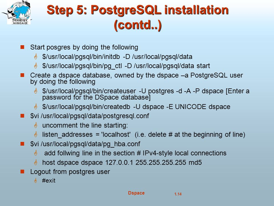 1.14 Dspace Step 5: PostgreSQL installation (contd..) Start posgres by doing the following  $/usr/local/pgsql/bin/initdb -D /usr/local/pgsql/data  $/usr/local/pgsql/bin/pg_ctl -D /usr/local/pgsql/data start Create a dspace database, owned by the dspace –a PostgreSQL user by doing the following  $/usr/local/pgsql/bin/createuser -U postgres -d -A -P dspace [Enter a password for the DSpace database]  $/usr/local/pgsql/bin/createdb -U dspace -E UNICODE dspace $vi /usr/local/pgsql/data/postgresql.conf  uncomment the line starting:  listen_addresses = localhost (i.e.