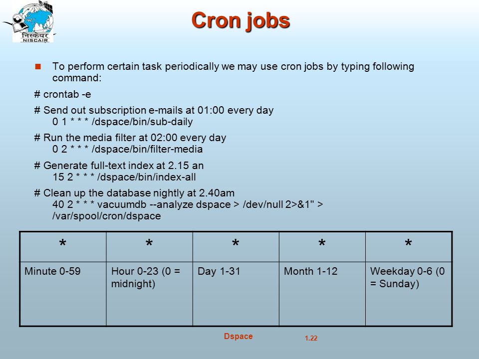 1.22 Dspace Cron jobs To perform certain task periodically we may use cron jobs by typing following command: # crontab -e # Send out subscription e-mails at 01:00 every day 0 1 * * * /dspace/bin/sub-daily # Run the media filter at 02:00 every day 0 2 * * * /dspace/bin/filter-media # Generate full-text index at 2.15 an 15 2 * * * /dspace/bin/index-all # Clean up the database nightly at 2.40am 40 2 * * * vacuumdb --analyze dspace > /dev/null 2>&1 > /var/spool/cron/dspace ***** Minute 0-59Hour 0-23 (0 = midnight) Day 1-31Month 1-12Weekday 0-6 (0 = Sunday)‏