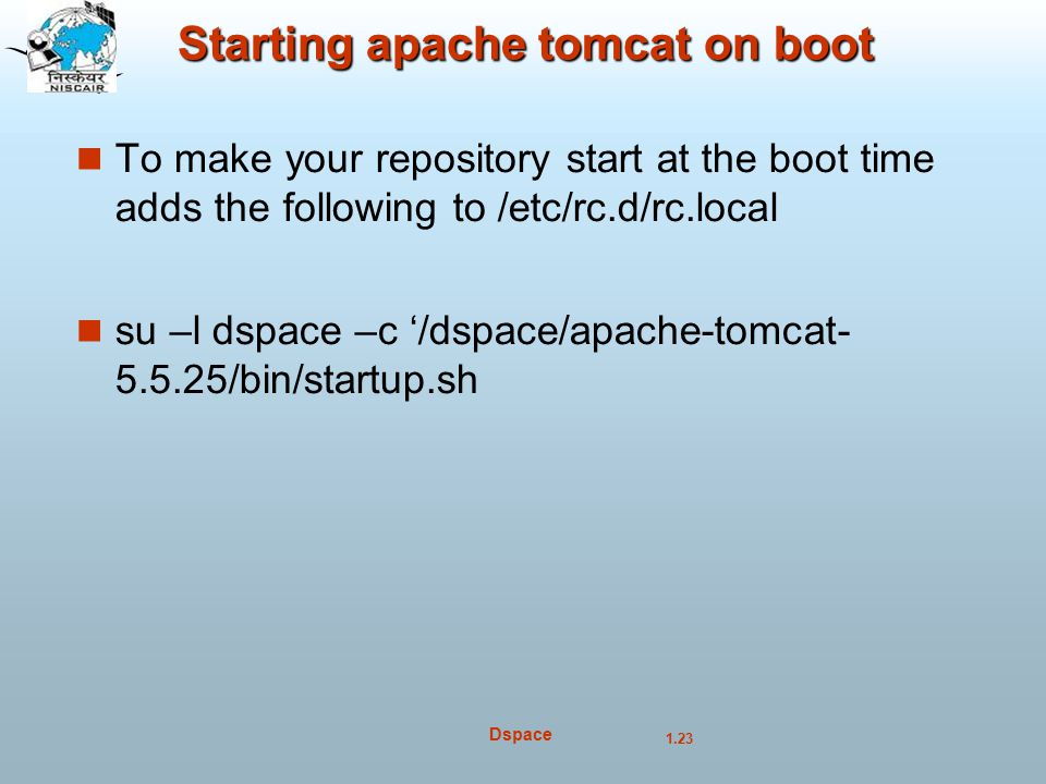 1.23 Dspace Starting apache tomcat on boot To make your repository start at the boot time adds the following to /etc/rc.d/rc.local su –l dspace –c '/dspace/apache-tomcat- 5.5.25/bin/startup.sh