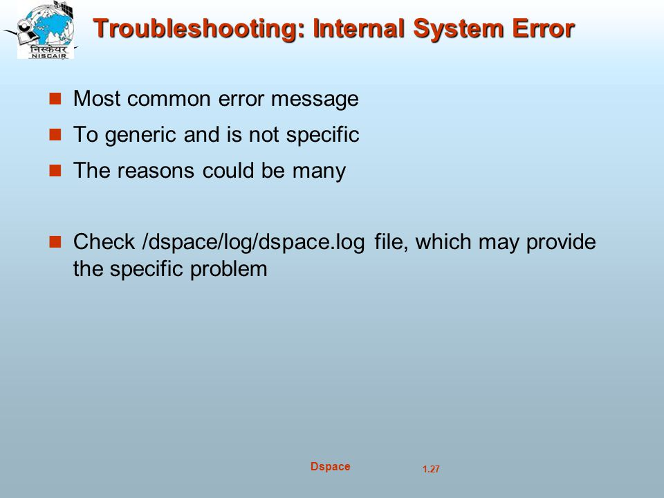 1.27 Dspace Troubleshooting: Internal System Error Most common error message To generic and is not specific The reasons could be many Check /dspace/log/dspace.log file, which may provide the specific problem