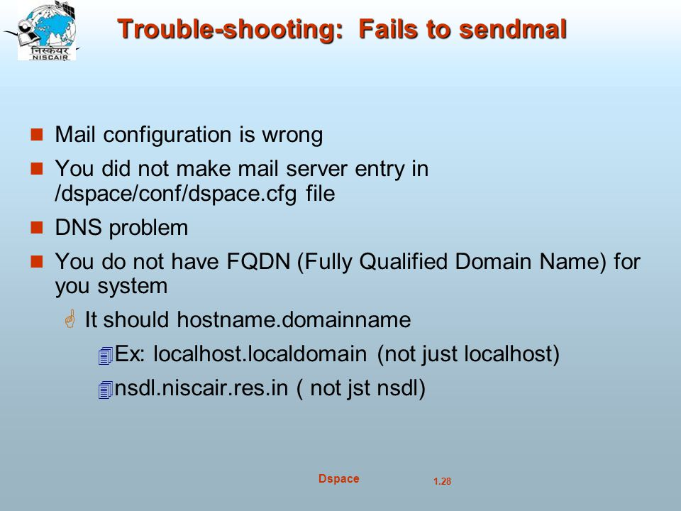 1.28 Dspace Trouble-shooting: Fails to sendmal Mail configuration is wrong You did not make mail server entry in /dspace/conf/dspace.cfg file DNS problem You do not have FQDN (Fully Qualified Domain Name) for you system  It should hostname.domainname  Ex: localhost.localdomain (not just localhost)‏  nsdl.niscair.res.in ( not jst nsdl)‏