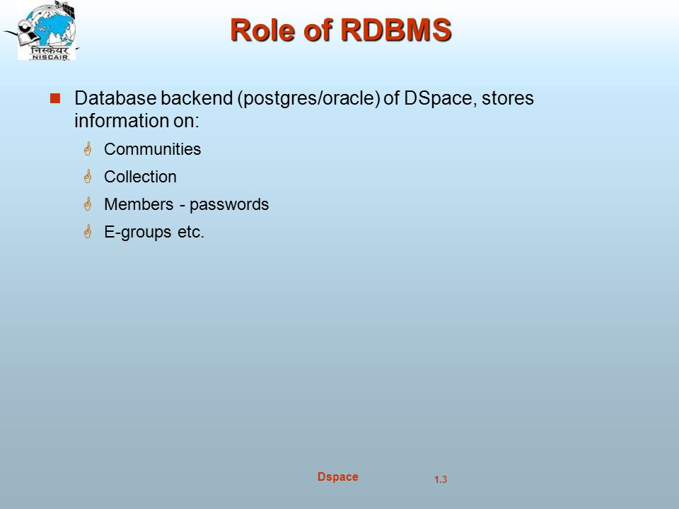 1.3 Dspace Role of RDBMS Database backend (postgres/oracle) of DSpace, stores information on:  Communities  Collection  Members - passwords  E-groups etc.