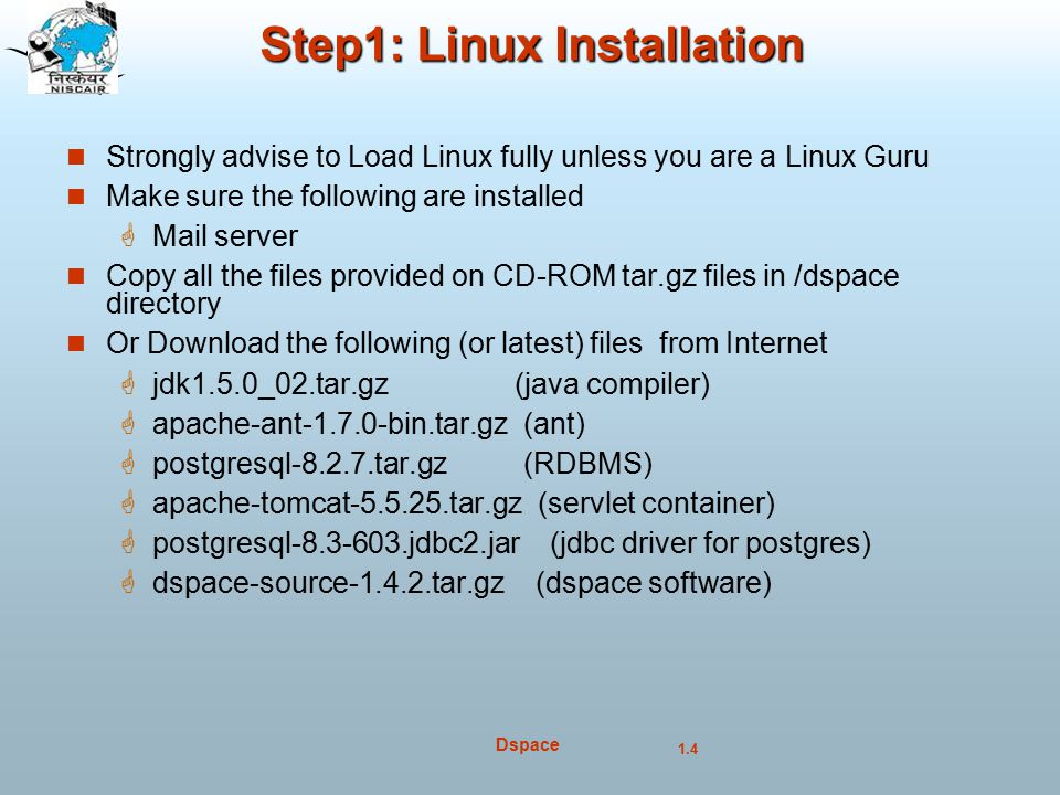 1.4 Dspace Step1: Linux Installation Strongly advise to Load Linux fully unless you are a Linux Guru Make sure the following are installed  Mail server Copy all the files provided on CD-ROM tar.gz files in /dspace directory Or Download the following (or latest) files from Internet  jdk1.5.0_02.tar.gz (java compiler)  apache-ant-1.7.0-bin.tar.gz (ant)  postgresql-8.2.7.tar.gz (RDBMS)  apache-tomcat-5.5.25.tar.gz (servlet container)  postgresql-8.3-603.jdbc2.jar (jdbc driver for postgres)  dspace-source-1.4.2.tar.gz (dspace software)