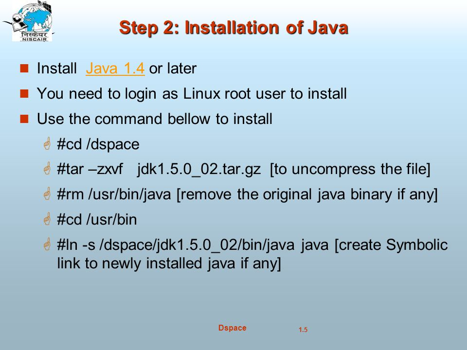 1.5 Dspace Step 2: Installation of Java Install Java 1.4 or laterJava 1.4 You need to login as Linux root user to install Use the command bellow to install  #cd /dspace  #tar –zxvf jdk1.5.0_02.tar.gz [to uncompress the file]  #rm /usr/bin/java [remove the original java binary if any]  #cd /usr/bin  #ln -s /dspace/jdk1.5.0_02/bin/java java [create Symbolic link to newly installed java if any]