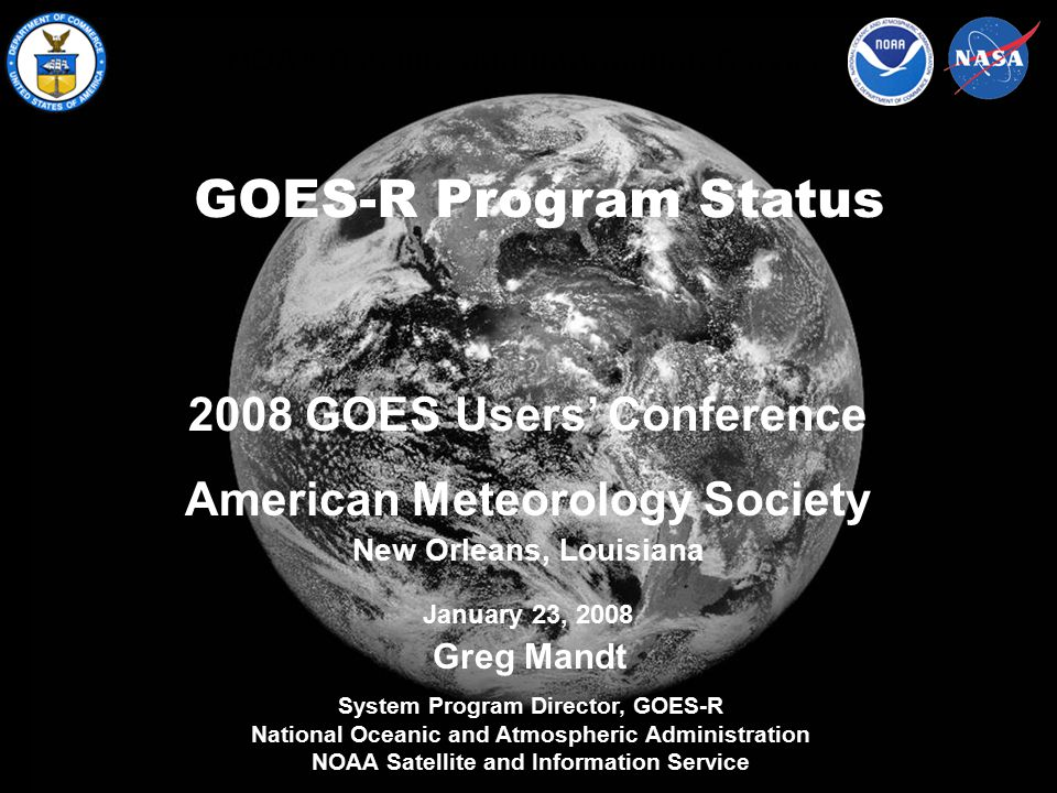 NOAA Satellite and Information Service GOES-R Program Status Greg Mandt System Program Director, GOES-R National Oceanic and Atmospheric Administration NOAA Satellite and Information Service 2008 GOES Users' Conference American Meteorology Society New Orleans, Louisiana January 23, 2008