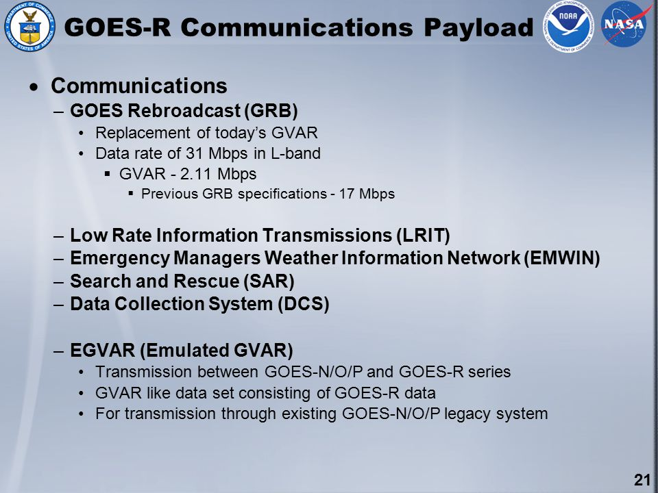 21 GOES-R Communications Payload  Communications –GOES Rebroadcast (GRB) Replacement of today's GVAR Data rate of 31 Mbps in L-band  GVAR - 2.11 Mbps  Previous GRB specifications - 17 Mbps –Low Rate Information Transmissions (LRIT) –Emergency Managers Weather Information Network (EMWIN) –Search and Rescue (SAR) –Data Collection System (DCS) –EGVAR (Emulated GVAR) Transmission between GOES-N/O/P and GOES-R series GVAR like data set consisting of GOES-R data For transmission through existing GOES-N/O/P legacy system