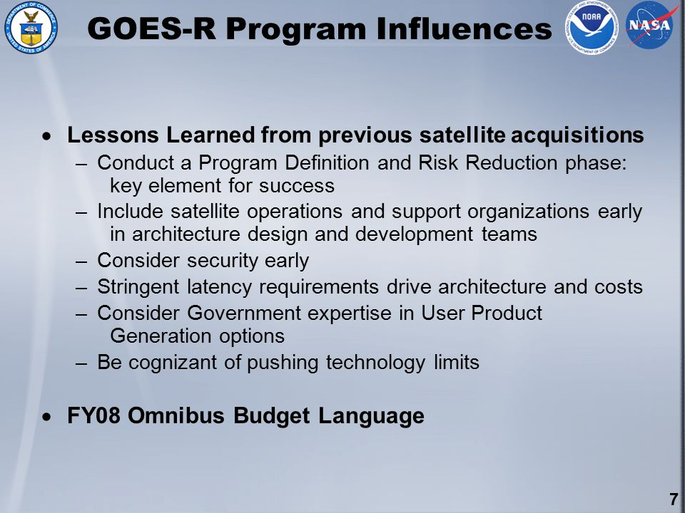 7 GOES-R Program Influences  Lessons Learned from previous satellite acquisitions –Conduct a Program Definition and Risk Reduction phase: key element for success –Include satellite operations and support organizations early in architecture design and development teams –Consider security early –Stringent latency requirements drive architecture and costs –Consider Government expertise in User Product Generation options –Be cognizant of pushing technology limits  FY08 Omnibus Budget Language