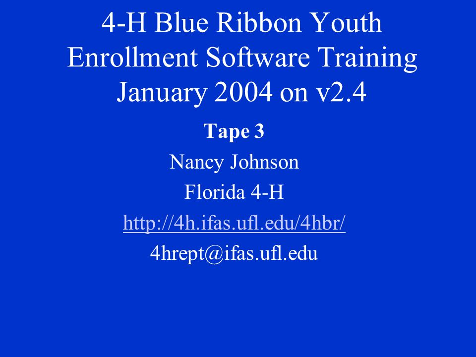 4-H Blue Ribbon Youth Enrollment Software Training January 2004 on v2.4 Tape 3 Nancy Johnson Florida 4-H