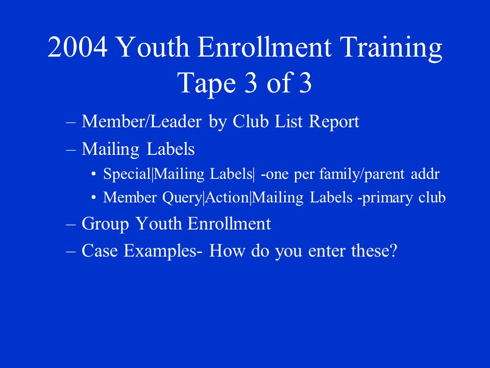 2004 Youth Enrollment Training Tape 3 of 3 –Member/Leader by Club List Report –Mailing Labels Special|Mailing Labels| -one per family/parent addr Member Query|Action|Mailing Labels -primary club –Group Youth Enrollment –Case Examples- How do you enter these