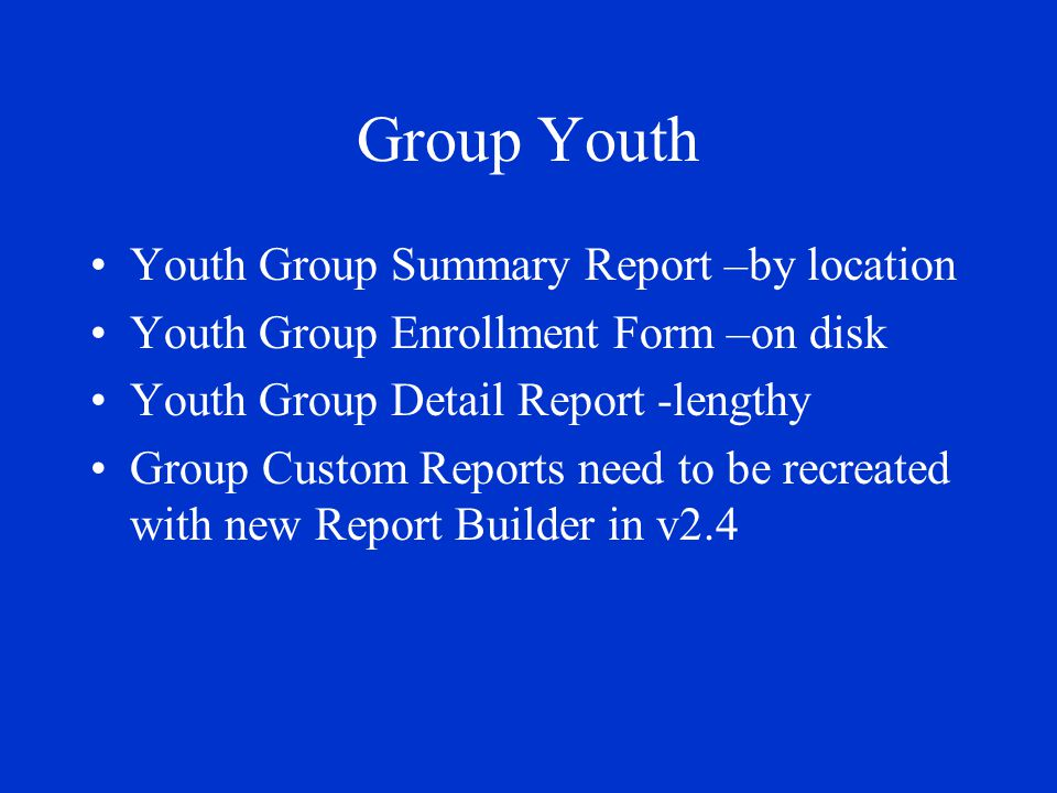Group Youth Youth Group Summary Report –by location Youth Group Enrollment Form –on disk Youth Group Detail Report -lengthy Group Custom Reports need to be recreated with new Report Builder in v2.4