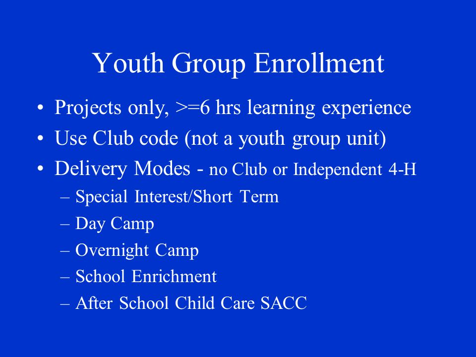 Youth Group Enrollment Projects only, >=6 hrs learning experience Use Club code (not a youth group unit) Delivery Modes - no Club or Independent 4-H –Special Interest/Short Term –Day Camp –Overnight Camp –School Enrichment –After School Child Care SACC