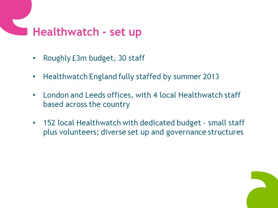 Healthwatch England - Making a difference In 2013/14 our priorities are to: Ensure consumers and users of health and social care can exercise their right to be heard Ensure consumers and users of health and social care can exercise their right to redress Support local Healthwatch at this key stage of development Establish Healthwatch as an effective organisation that makes a difference for consumers and users in a changing health and social care landscape.