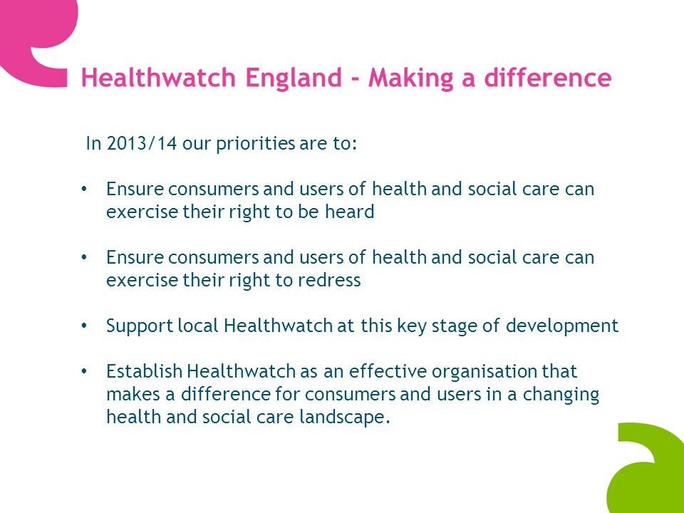 Key deliverables First national conference 20 th June 2013 for Healthwatch network Support for local Healthwatch organisations: Set up support Regional networks Communities of interest Specialist training e.g.