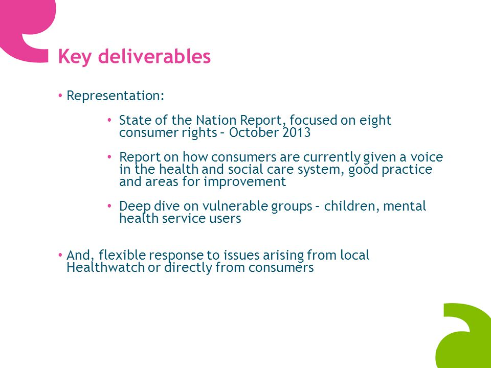 Key deliverables Representation: State of the Nation Report, focused on eight consumer rights – October 2013 Report on how consumers are currently given a voice in the health and social care system, good practice and areas for improvement Deep dive on vulnerable groups – children, mental health service users And, flexible response to issues arising from local Healthwatch or directly from consumers