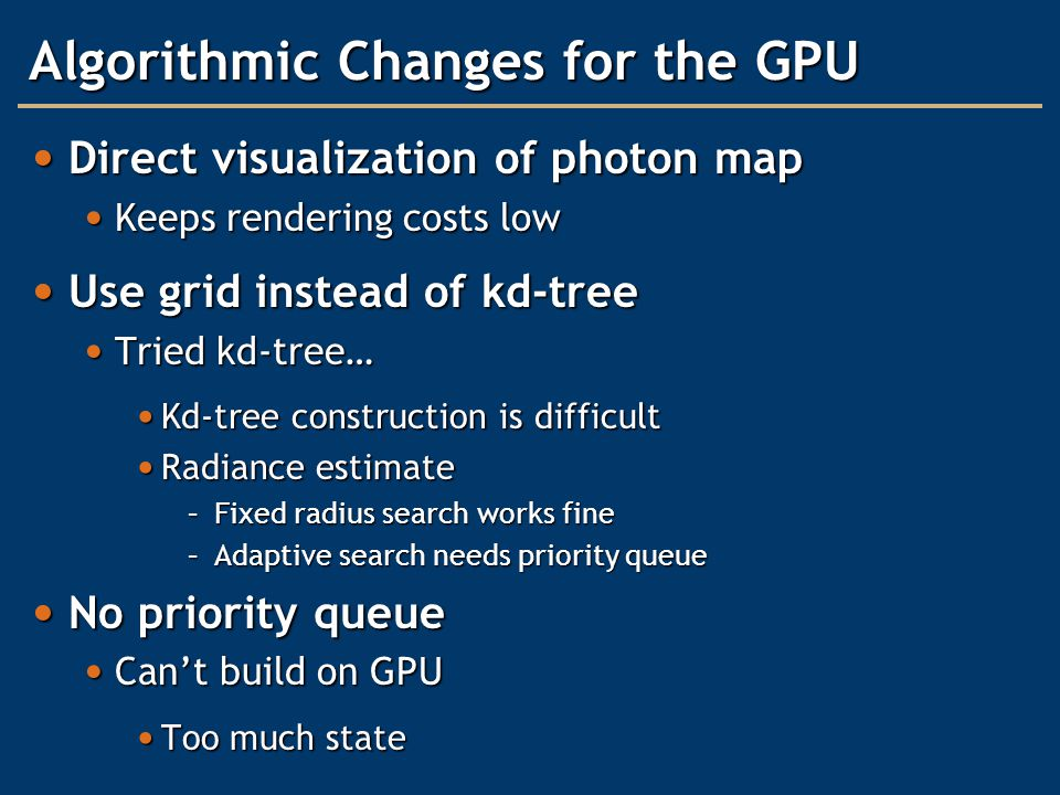 Algorithmic Changes for the GPU Direct visualization of photon map Direct visualization of photon map Keeps rendering costs low Keeps rendering costs low Use grid instead of kd-tree Use grid instead of kd-tree Tried kd-tree… Tried kd-tree… Kd-tree construction is difficult Kd-tree construction is difficult Radiance estimate Radiance estimate –Fixed radius search works fine –Adaptive search needs priority queue No priority queue No priority queue Can't build on GPU Can't build on GPU Too much state Too much state