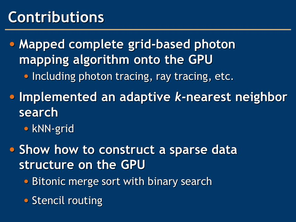 Contributions Mapped complete grid-based photon mapping algorithm onto the GPU Mapped complete grid-based photon mapping algorithm onto the GPU Including photon tracing, ray tracing, etc.