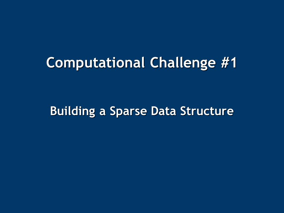 Computational Challenge #1 Building a Sparse Data Structure