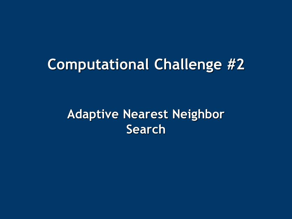 Computational Challenge #2 Adaptive Nearest Neighbor Search