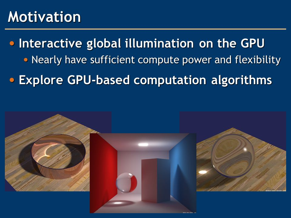 Motivation Interactive global illumination on the GPU Interactive global illumination on the GPU Nearly have sufficient compute power and flexibility Nearly have sufficient compute power and flexibility Explore GPU-based computation algorithms Explore GPU-based computation algorithms