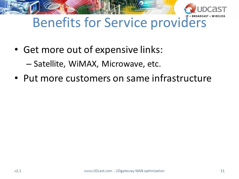 Benefits for Service providers Get more out of expensive links: – Satellite, WiMAX, Microwave, etc. Put more customers on same infrastructure v2.1www.