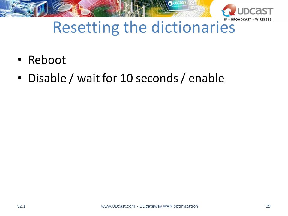 Resetting the dictionaries Reboot Disable / wait for 10 seconds / enable v2.119www.UDcast.com - UDgateway WAN optimization