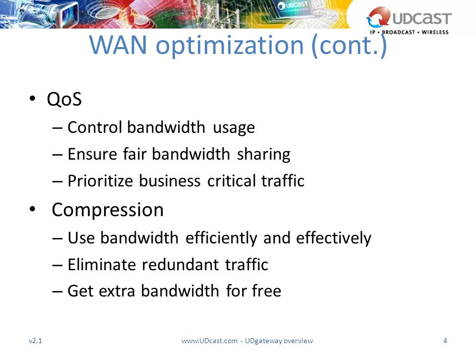 WAN optimization (cont.) QoS – Control bandwidth usage – Ensure fair bandwidth sharing – Prioritize business critical traffic Compression – Use bandwi