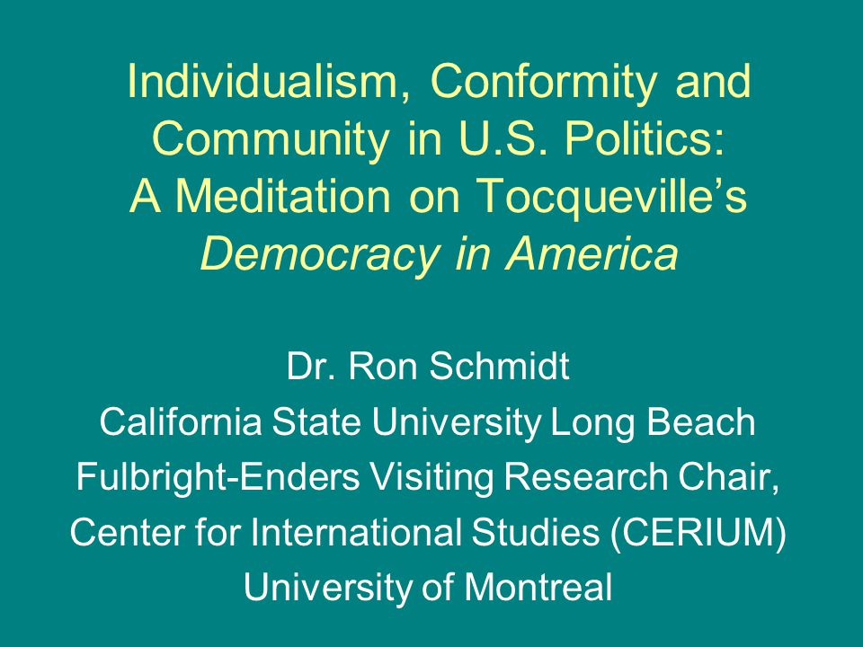 Individualism, Conformity and Community in U.S. Politics: A Meditation on Tocqueville's Democracy in America Dr. Ron Schmidt California State Universi