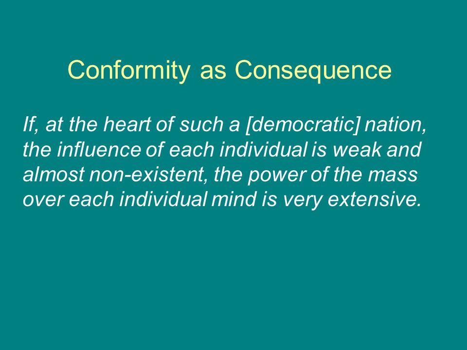 Conformity as Consequence If, at the heart of such a [democratic] nation, the influence of each individual is weak and almost non-existent, the power