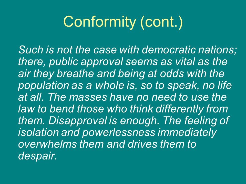Conformity (cont.) Such is not the case with democratic nations; there, public approval seems as vital as the air they breathe and being at odds with the population as a whole is, so to speak, no life at all.