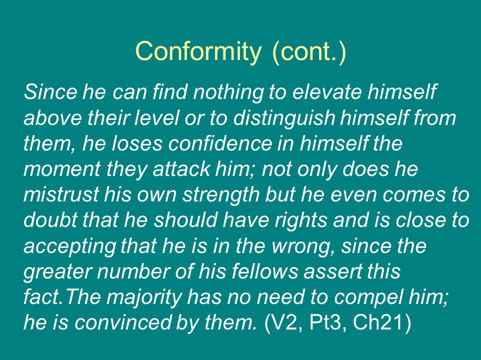 Conformity (cont.) Since he can find nothing to elevate himself above their level or to distinguish himself from them, he loses confidence in himself the moment they attack him; not only does he mistrust his own strength but he even comes to doubt that he should have rights and is close to accepting that he is in the wrong, since the greater number of his fellows assert this fact.The majority has no need to compel him; he is convinced by them.